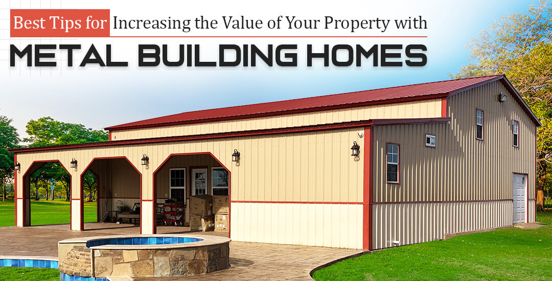 Best Tips for Increasing the Value of Your Property with Metal Building Homes